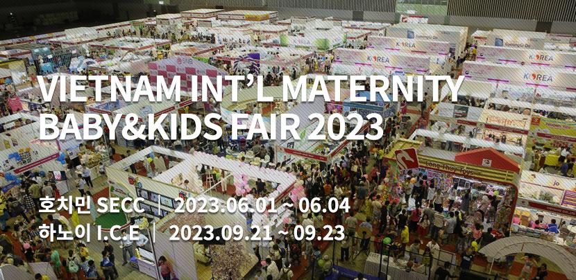 VIETNAM INT'L MATERNITY BABY&KIDS FAIR / 호치민  SECC   2019. 5. 30 (목) ~ 6. 02 (일) / 하노이 ICE 2019. 9. 27 (금) ~ 9. 29 (일)